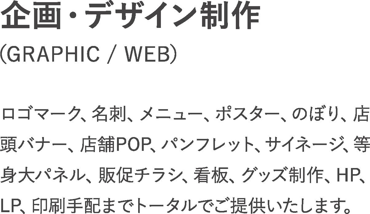 企画・デザイン制作(GRAPHIC / WEB):ロゴマーク、名刺、メニュー、ポスター、のぼり、店頭バナー、店舗POP、パンフレット、サイネージ、等身大パネル、販促チラシ、看板、グッズ制作、HP、LP、印刷手配までトータルでご提供いたします。